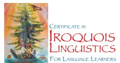 The Iroquois language family is a group of distinct but closely related languages. Of these languages, six are spoken by the Haudenosaunee Confederacy: Mohawk, Oneida, Onondaga, Cayuga, Seneca, and Tuscarora. These languages share a common grammatical structure and cultural history. This certificate program will explore the commonalities and differences among the Iroquois languages