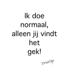 * ik doe normaal alleen jij vindt het gek #dutch #quote