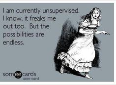 I am currently unsupervised, I know, it freaks me out too. But the possibilities are endless.