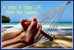 6 Ways to Enjoy Life More this Summer - simple steps to slow down and enjoy your family, your marriage and your life.
