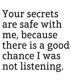 Everyone time someone asks if I will keep the secret they drunkenly told me, this is my response almost verbatim.