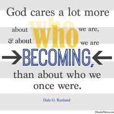 "Elder Renlund: ""God cares a lot more about who we are and about who we are becoming, than about who we once were."" 