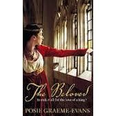 THE BELOVED by POSIE GRAEME-EVANS:  The thrilling climax to the Anne trilogy: Once King Edward IV's mistress, Anne has found safety with their son in far-away Flanders. But now Edward himself is a hunted fugitive, and Anne's real father, King Henry VI rules again from Westminster.