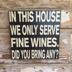 "In This House We Only Serve Fine Wines.  Did You Bring Any?   Funny 12"" x 12"" Wine Sign"