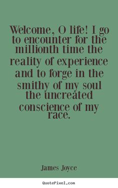 """James Joyce - """"Welcome, O life! I go to encounter for the millionth time the reality of experience and to forge in the smithy of my soul the uncreated conscience of my race."""""""