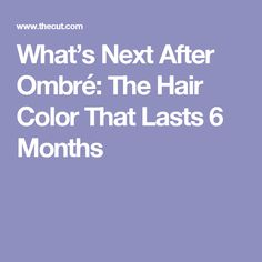 What's Next After Ombré: The Hair Color That Lasts 6 Months