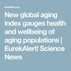 New global aging index gauges health and wellbeing of aging populations | EurekAlert! Science News