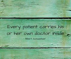 "Healers are just here to help illuminate the path. You are the one who must have the courage to walk it. ""Every patient carries his or her own doctor inside"""