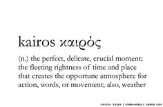 "pronunciation | 'kI-ros (KYE-ross, English); kEr-'os (keer-OSS, Greek) Greek | καιρός note | Kairos is both a rhetorical term for ""the opportune moment"" (as above) and the word for ""weather""."