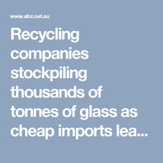 Recycling companies stockpiling thousands of tonnes of glass as cheap imports leave market in crisis - ABC News (Australian Broadcasting Corporation)