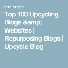 Top 100 Upcycling Blogs & Websites | Repurposing Blogs | Upcycle Blog