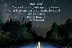 This is big. You and I are infinite spiritual beings, as boundless as are thought, love and the Universe. Happy travels!  ~R. H. Lelchuk