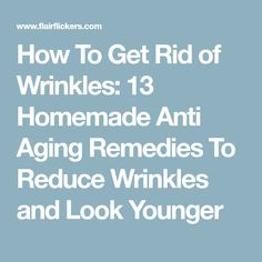 How To Get Rid of Wrinkles: 13 Homemade Anti Aging Remedies To Reduce Wrinkles and Look Younger