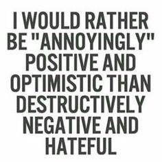 I would rather be annoyingly postive..
