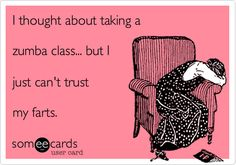 I thought about taking a zumba class... but I just can't trust my farts.