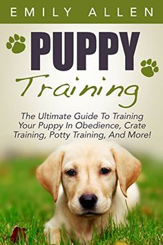 Puppy Training: The Ultimate Guide To Training Your Puppy In Obedience, Crate…