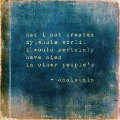 """Had i not created my whole world, i would certainly have died in other people's"" Anais Nin"