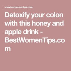 Detoxify your colon with this honey and apple drink - BestWomenTips.com