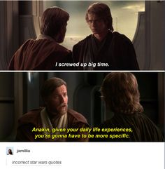 """""""I screwed up big time."""" """"Anakin, given your daily life experiences, you're gonna have to be more specific.""""{star wars 1-3 a summary}"""