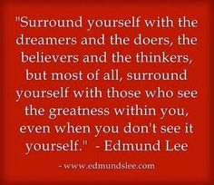 Surround yourself with dreamers and doers .........