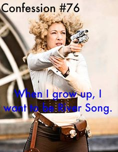 Doctor Who Confessions  When I grow up, I want to be River Song.    Got a Doctor Who Confession? Submit to my ask.