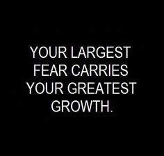 Your largest fear carries your greatest growth.