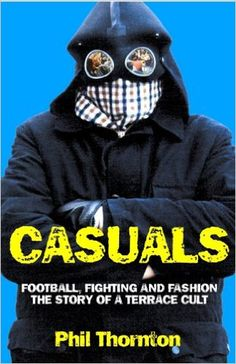 Casuals: Football, Fighting and Fashion - The Story of a Terrace Cult: Amazon.co.uk: Phil Thornton: 9781903854143: Books