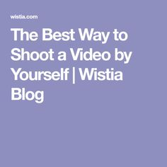 The Best Way to Shoot a Video by Yourself | Wistia Blog