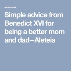 Simple advice from Benedict XVI for being a better mom and dad--Aleteia