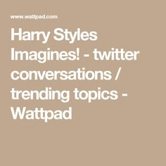 Harry Styles Imagines! - twitter conversations / trending topics - Wattpad