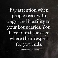 Pay attention when people react with anger and hostility to your boundaries. You have found the edge where their respect for you ends.