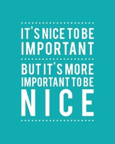 BE NICE. Nothing is more important (or appreciated).