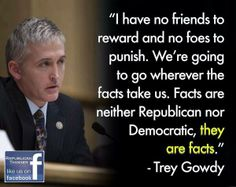 """I have no friends to reward and no foes to punish.  We're going to go wherever the facts take us.  Facts are neither Republican nor Democrat,  THEY ARE FACTS......""   Trey Gowdy"