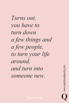 """Turns out, you have to  turn down a few things and  a few people, to turn your life around,and turn into someone new."""