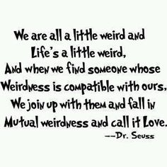 """We are all a little weird and life's a little weird, and when we find someone whose weirdness is compatible with ours, we join up with them and fall in mutual weirdness and call it love.""  ― Dr. Seuss"