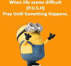 P.U.S.H. - Pray Until Something Happens - Amen !