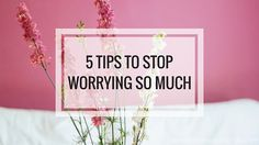 5 Tips to Stop Worrying So Much