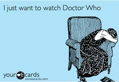"I'm always like, ""What should I do today?"" But then I sit down to think about it and intend to put Doctor Who in the background. Needless to say I don't get up."