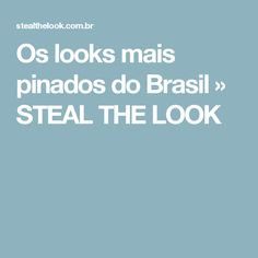 Os looks mais pinados do Brasil » STEAL THE LOOK