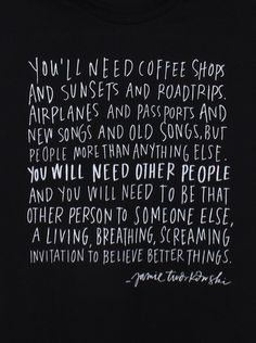 You'll need coffee shops and sunsets and road trips. Airplanes and passports and new songs and old songs, but people more than anything else. You will need other people and you will need to be that other person to someone else, a living, breathing screaming invitation to believe better things.