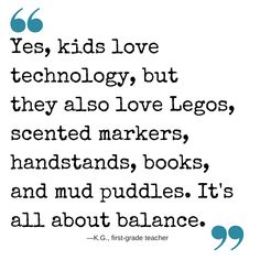 """""""Yes, kids love technology, but they also love Legos, scented markers, handstands, books, and mud puddles. It's all about balance."""" #quote #parenting #kids"""