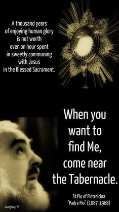 """""""A thousand years of enjoying human glory is not worth even an hour spent in sweetly communing with Jesus in the Blessed Sacrament.""""""""When you want to find me, come near the tabernacle.""""St Pio of Pietrelcina """"Padre Pio"""" Catholic Prayers, Catholic Saints, Roman Catholic, Adoration Catholic, Inspirational Catholic Quotes, Religious Quotes, St Pio Of Pietrelcina, Profession Of Faith, Saint Esprit"""