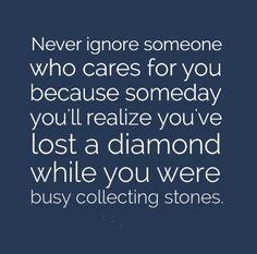 Never ignore someone who cares for you because someday you'll realize you've lost a diamond while you were busy collecting stones. The best collection of quotes and sayings for every situation in life. Pretty Quotes, Love Me Quotes, Amazing Quotes, Quotes To Live By, Favorite Quotes, Best Quotes, Funny Quotes, Qoutes, Words Of Wisdom Quotes