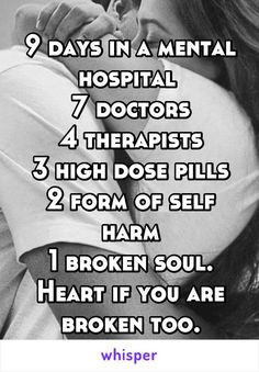 9 days in a mental hospital  7 doctors 4 therapists 3 high dose pills 2 form of self harm 1 broken soul. Heart if you are broken too.