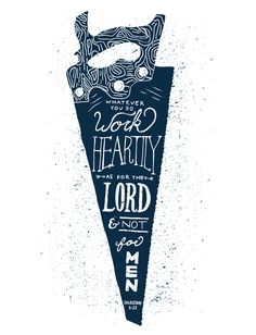 Whatever you do work heartily as for the Lord and not for men -- Colossians 3:23