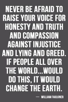 Never be afraid to raise your voice for honesty and truth and compassion against injustice and lying and greed. If people all over the world... will do this, it would change the earth. - William Faulkner