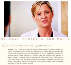 Arizona Robbins (to the other doctors in Grey's Anatomy: Invest in Love ): I wanted you to understand that I run my peds unit a little differently than you may be used to. This is not general surgery on a miniature scale. These are the tiny humans. These are children. They believe in magic. They play pretend. There is fairy dust in their I.V. bags. They hope and they cross their fingers and they make wishes. And that makes them more resilient than adults. They recover faster, survive worse…