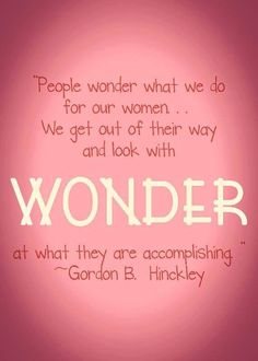 """President Hinckley on LDS women: """"We look with wonder at what they are accomplishing! People always think our women are suppressed or excluded. I have NEVER felt that way! Mormon Quotes, Lds Quotes, Religious Quotes, Uplifting Quotes, Quotable Quotes, Prophet Quotes, Gospel Quotes, Qoutes, Spiritual Thoughts"""