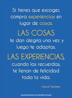 Si tienes que escoger, compra experiencias en lugar de cosas. Las cosas te dan alegría una vez y luego te adaptas. Las experiencias, cuando las recuerdas, te llenan de felicidad toda la vida.
