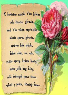 K dnešnému sviatku Vám želáme veľa šťastia, zdravia, nech Vás všetci nepriatelia miesto sporov zdravia, správnu duše pohodu, dobré vínko, nie vodu, vtáčie spevy,       krásne kvety, dobré jedlá bez diéty, veľa krásnych spevu tónov, radosť z práce, šťastný domov